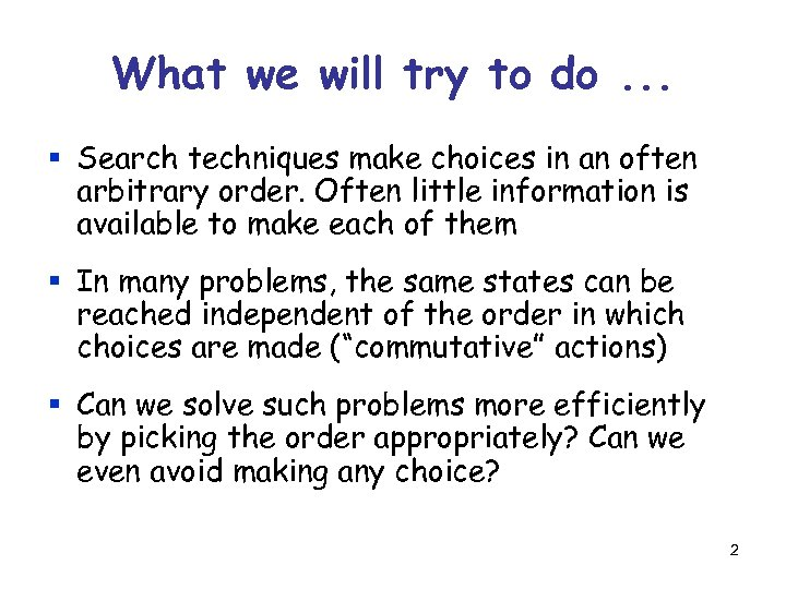 What we will try to do. . . § Search techniques make choices in