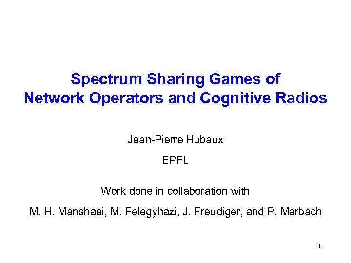 Spectrum Sharing Games of Network Operators and Cognitive Radios Jean-Pierre Hubaux EPFL Work done