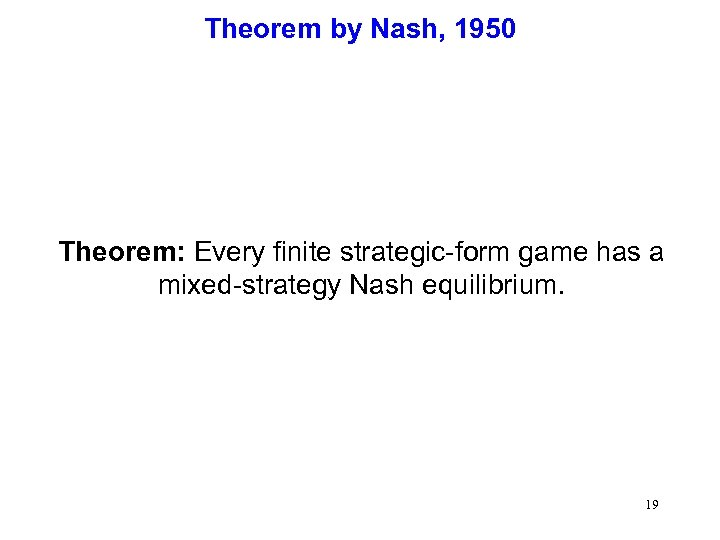 Theorem by Nash, 1950 Theorem: Every finite strategic-form game has a mixed-strategy Nash equilibrium.