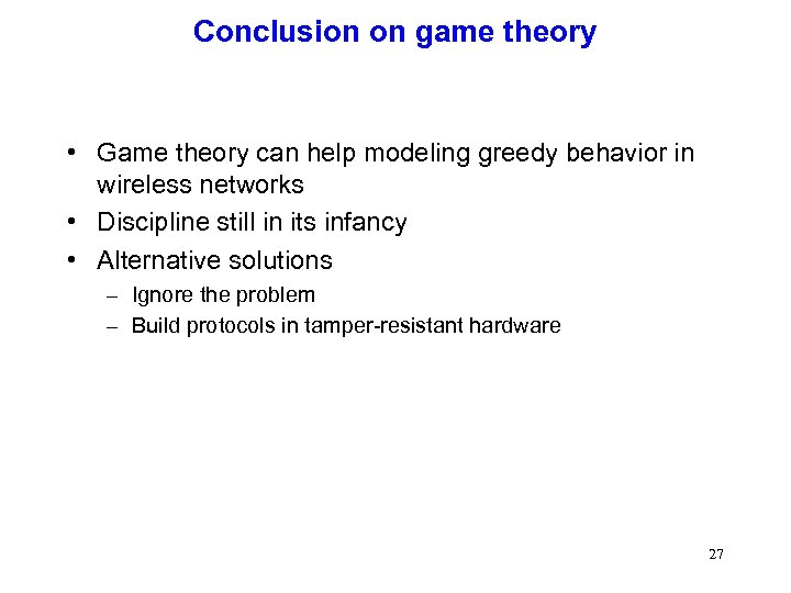 Conclusion on game theory • Game theory can help modeling greedy behavior in wireless