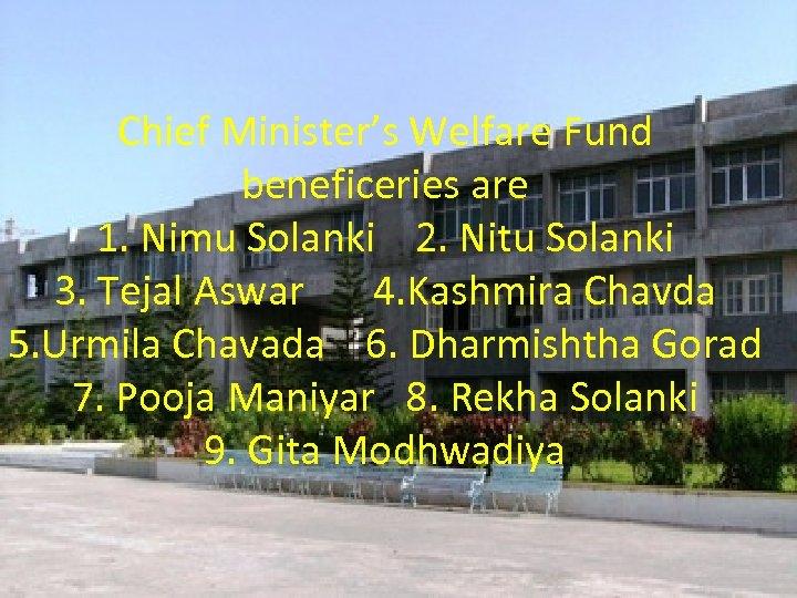 Chief Minister's Welfare Fund beneficeries are 1. Nimu Solanki 2. Nitu Solanki 3. Tejal