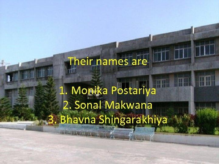 Their names are 1. Monika Postariya 2. Sonal Makwana 3. Bhavna Shingarakhiya