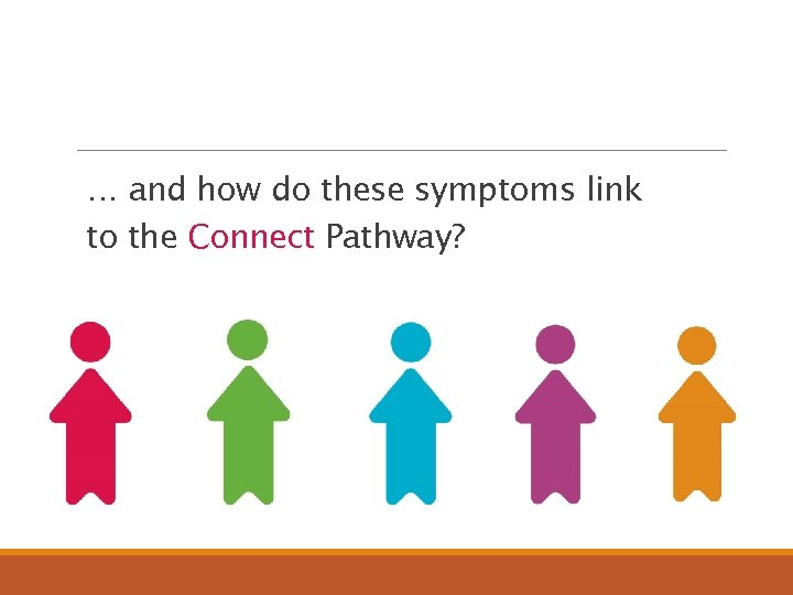 … and how do these symptoms link to the Connect Pathway?