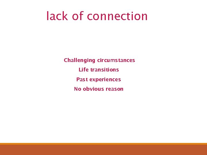 lack of connection Challenging circumstances Life transitions Past experiences No obvious reason