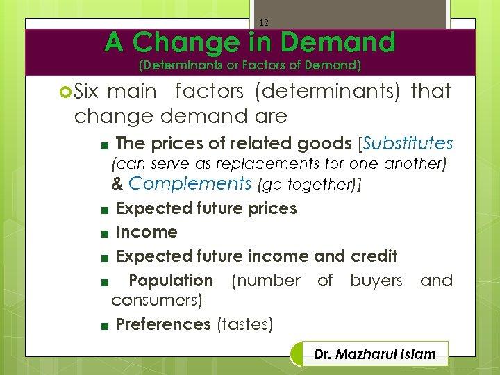 12 A Change in Demand (Determinants or Factors of Demand) Six main factors (determinants)