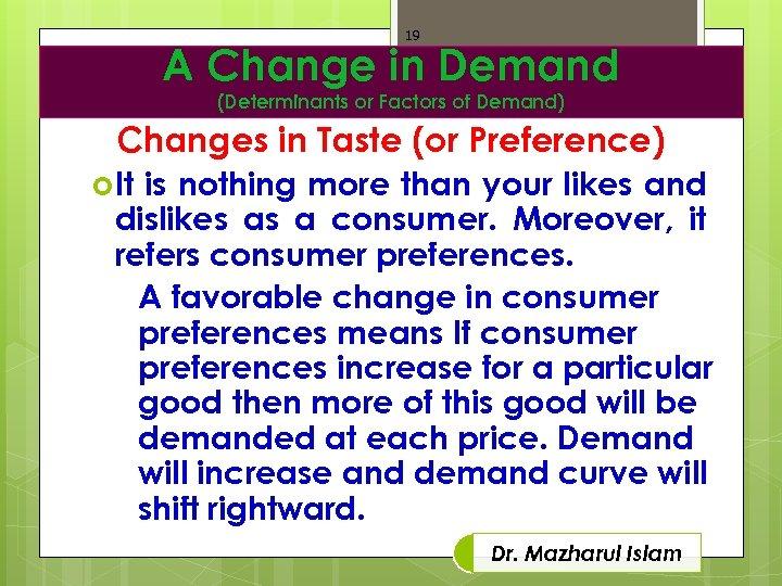 19 A Change in Demand (Determinants or Factors of Demand) Changes in Taste (or