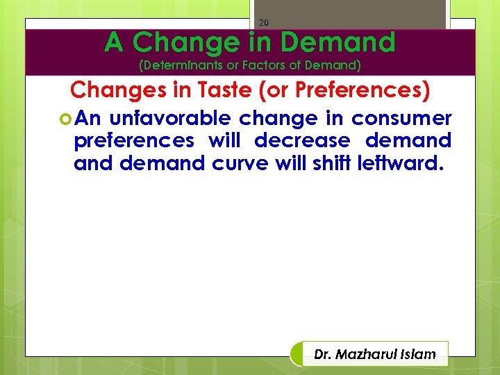 20 A Change in Demand (Determinants or Factors of Demand) Changes in Taste (or