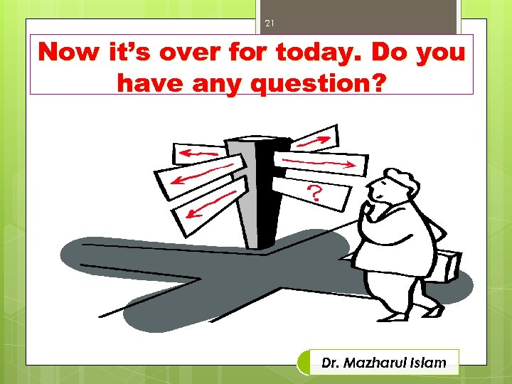 21 Now it's over for today. Do you have any question? Dr. Mazharul Islam