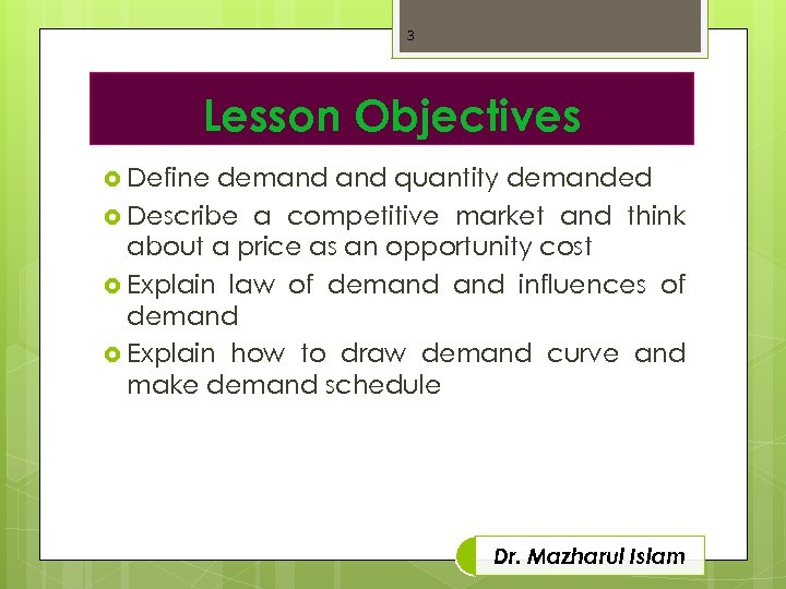 3 Lesson Objectives Define demand quantity demanded Describe a competitive market and think about