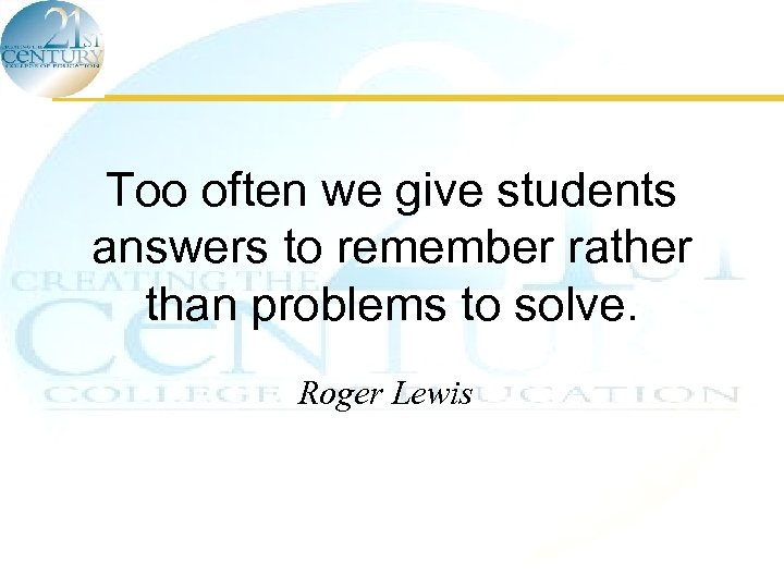 Too often we give students answers to remember rather than problems to solve. Roger