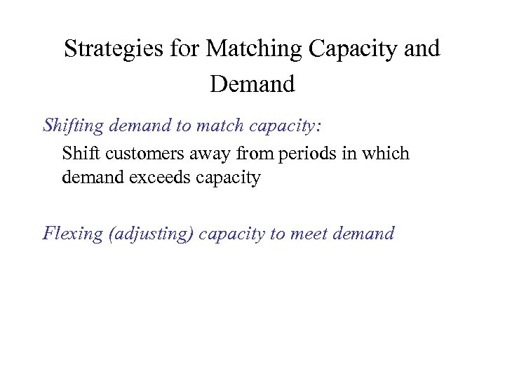 Strategies for Matching Capacity and Demand Shifting demand to match capacity: Shift customers away