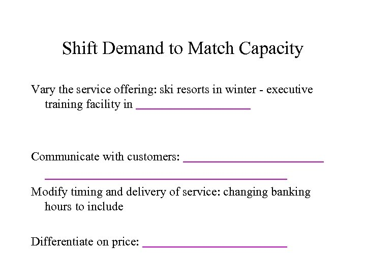Shift Demand to Match Capacity Vary the service offering: ski resorts in winter -