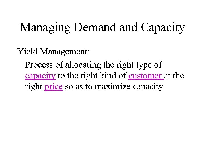 Managing Demand Capacity Yield Management: Process of allocating the right type of capacity to