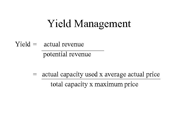 Yield Management Yield = actual revenue potential revenue = actual capacity used x average