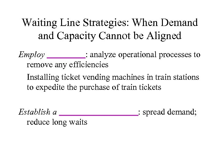 Waiting Line Strategies: When Demand Capacity Cannot be Aligned Employ : analyze operational processes