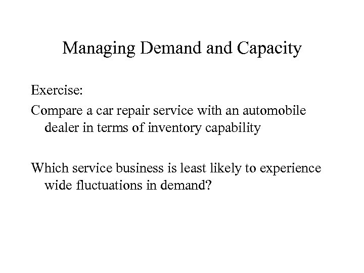 Managing Demand Capacity Exercise: Compare a car repair service with an automobile dealer in
