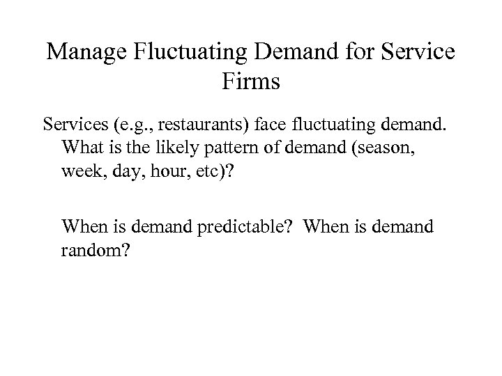 Manage Fluctuating Demand for Service Firms Services (e. g. , restaurants) face fluctuating demand.