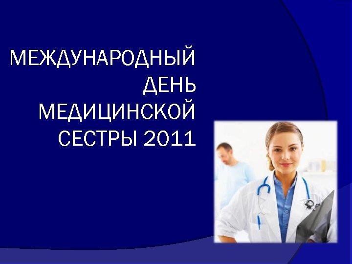 МЕЖДУНАРОДНЫЙ ДЕНЬ МЕДИЦИНСКОЙ СЕСТРЫ 2011