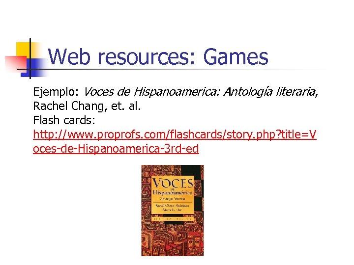 Web resources: Games Ejemplo: Voces de Hispanoamerica: Antología literaria, Rachel Chang, et. al. Flash