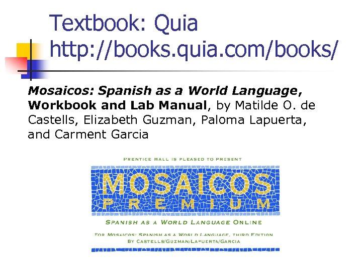 Textbook: Quia http: //books. quia. com/books/ Mosaicos: Spanish as a World Language, Workbook and