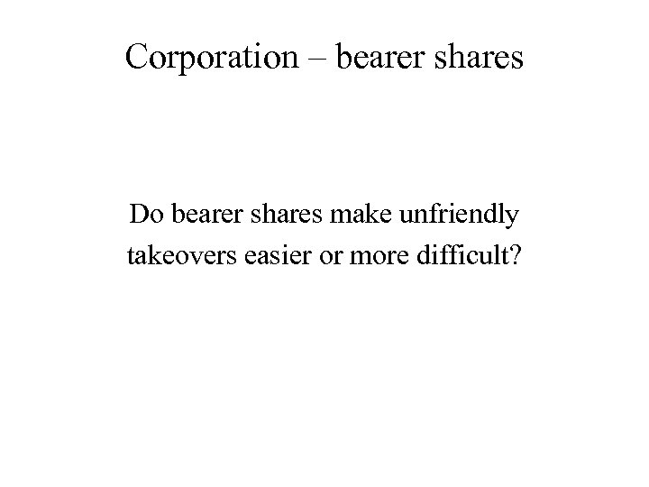 Corporation – bearer shares Do bearer shares make unfriendly takeovers easier or more difficult?