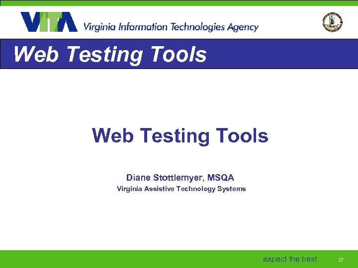 Web Testing Tools Diane Stottlemyer, MSQA Virginia Assistive Technology Systems expect the best 27