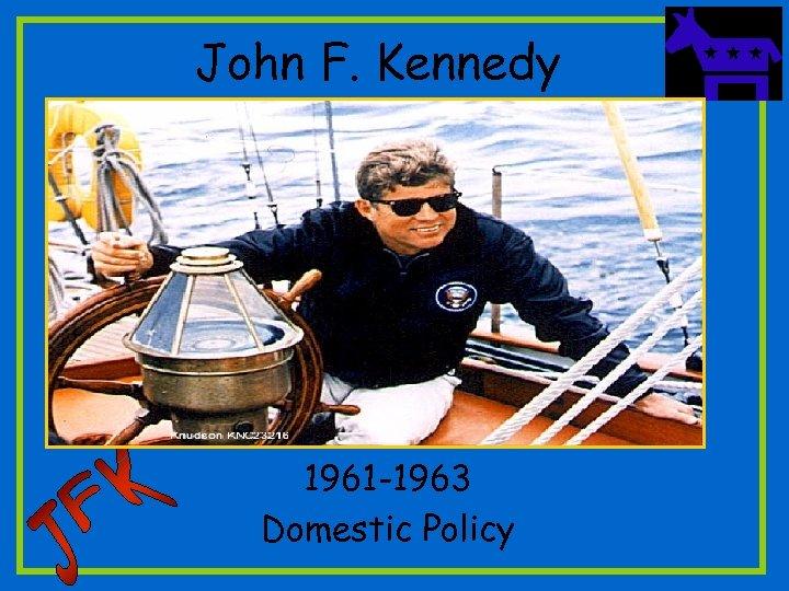 John F. Kennedy 1961 -1963 Domestic Policy