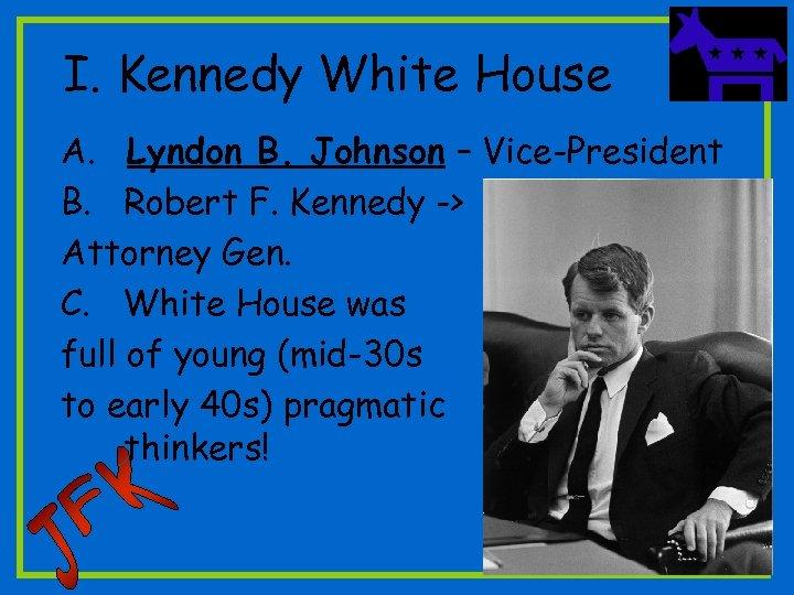 I. Kennedy White House A. Lyndon B. Johnson – Vice-President B. Robert F. Kennedy