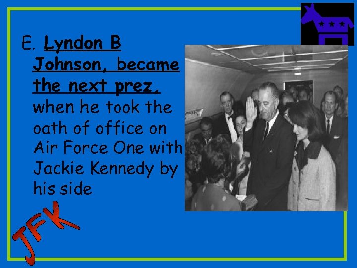 E. Lyndon B Johnson, became the next prez, when he took the oath of