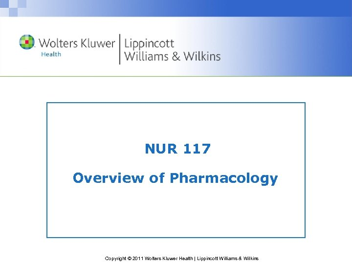 NUR 117 Overview of Pharmacology Copyright © 2011 Wolters Kluwer Health   Lippincott Williams