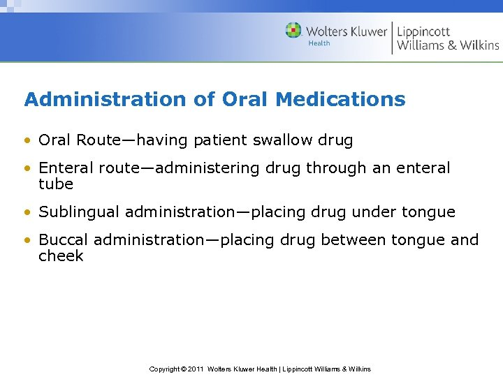 Administration of Oral Medications • Oral Route—having patient swallow drug • Enteral route—administering drug