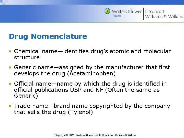Drug Nomenclature • Chemical name—identifies drug's atomic and molecular structure • Generic name—assigned by