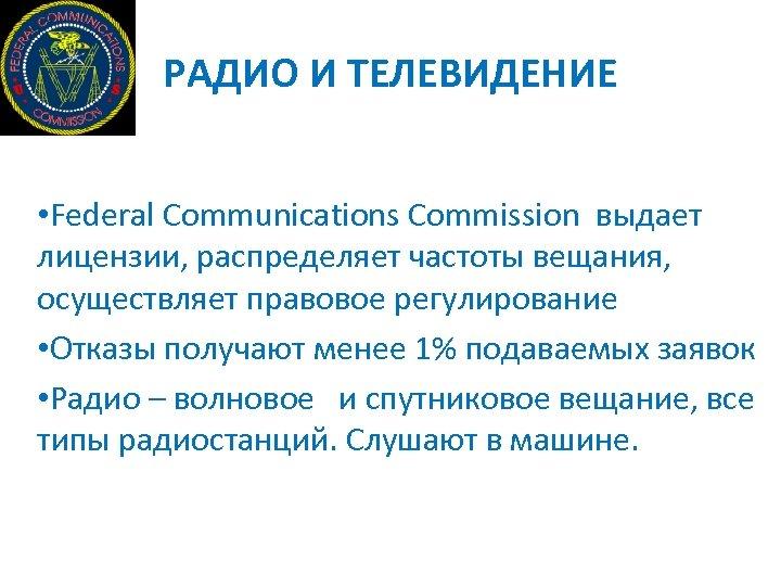 РАДИО И ТЕЛЕВИДЕНИЕ • Federal Communications Commission выдает лицензии, распределяет частоты вещания, осуществляет правовое