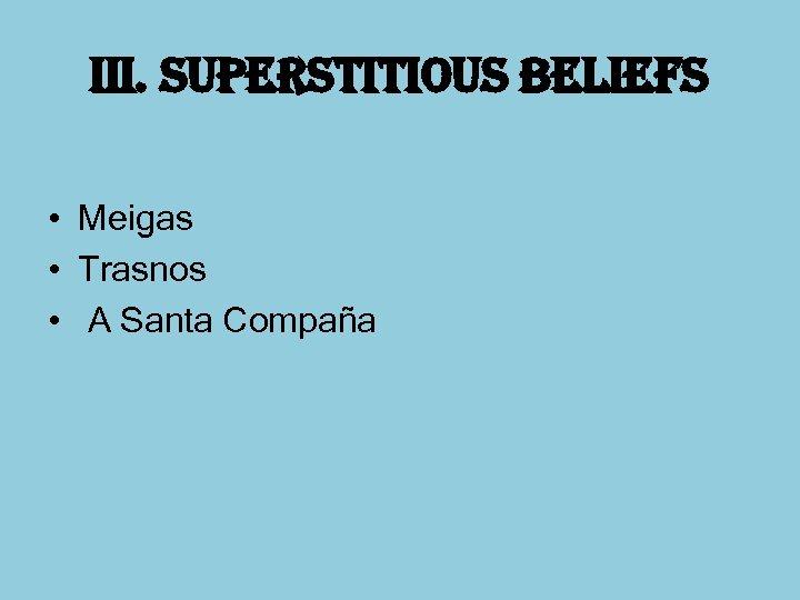 iii. superstitious beliefs • Meigas • Trasnos • A Santa Compaña