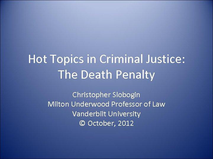 Hot Topics in Criminal Justice: The Death Penalty Christopher Slobogin Milton Underwood Professor of