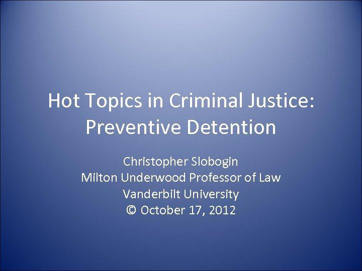 Hot Topics in Criminal Justice: Preventive Detention Christopher Slobogin Milton Underwood Professor of Law