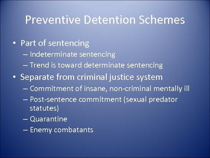 Preventive Detention Schemes • Part of sentencing – Indeterminate sentencing – Trend is toward