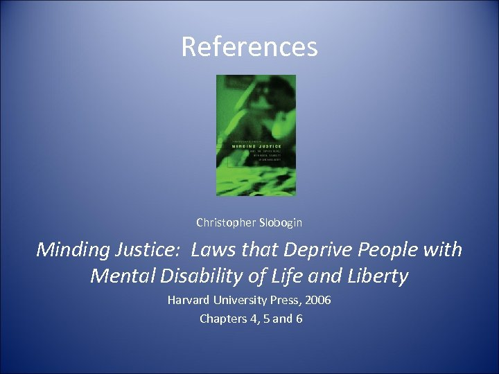 References Christopher Slobogin Minding Justice: Laws that Deprive People with Mental Disability of Life