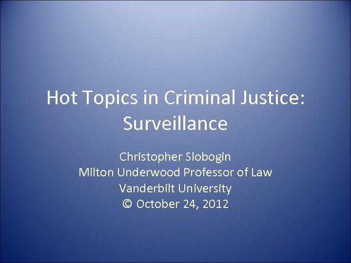 Hot Topics in Criminal Justice: Surveillance Christopher Slobogin Milton Underwood Professor of Law Vanderbilt