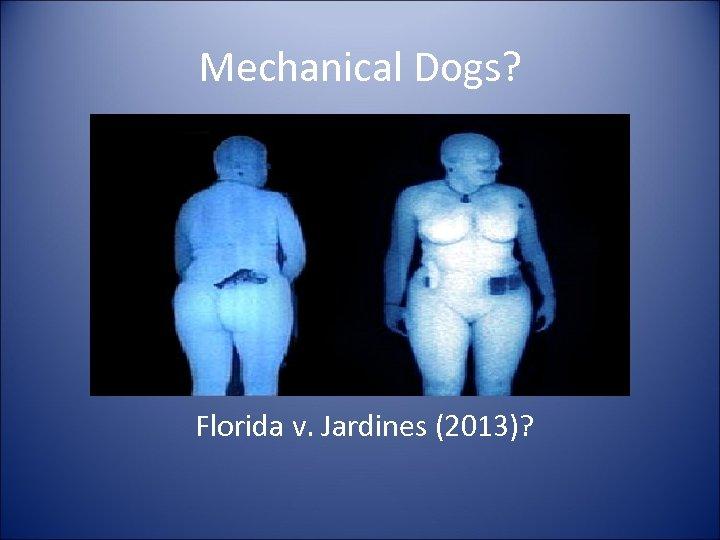 Mechanical Dogs? Florida v. Jardines (2013)?