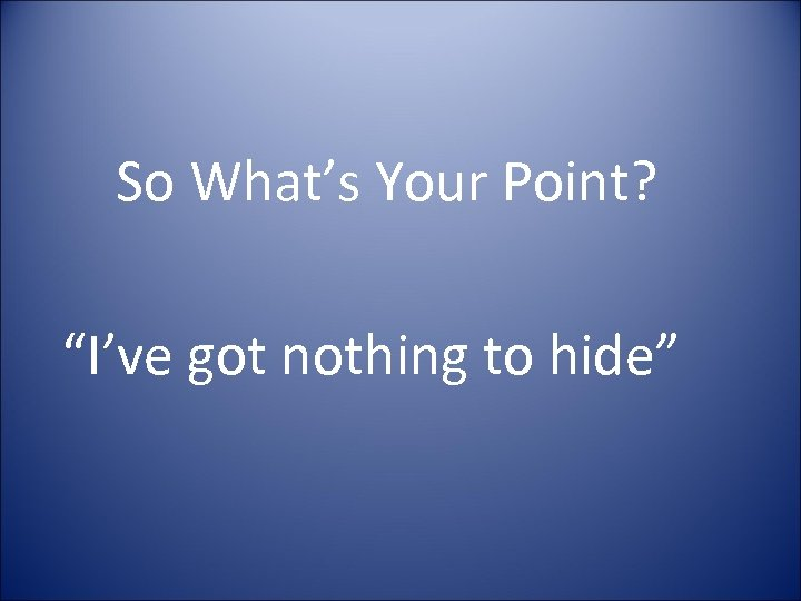 """So What's Your Point? """"I've got nothing to hide"""""""