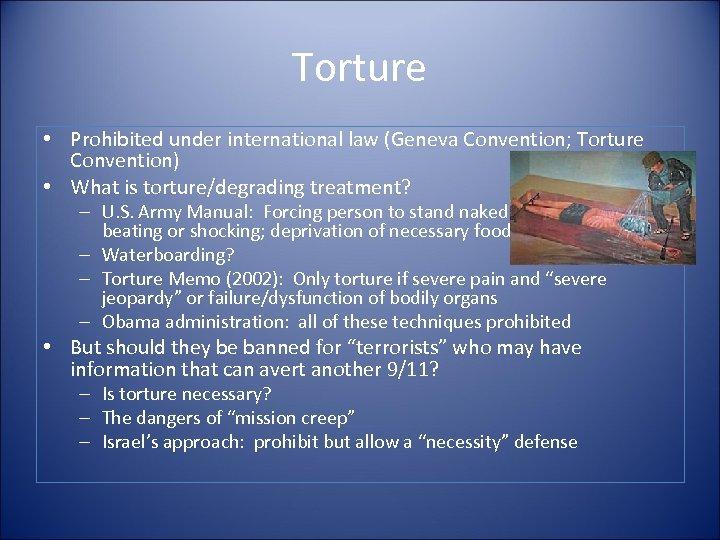 Torture • Prohibited under international law (Geneva Convention; Torture Convention) • What is torture/degrading