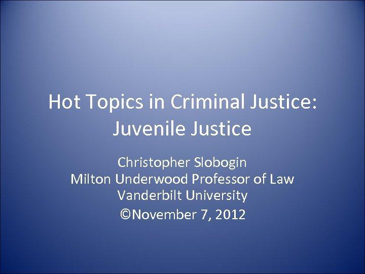 Hot Topics in Criminal Justice: Juvenile Justice Christopher Slobogin Milton Underwood Professor of Law