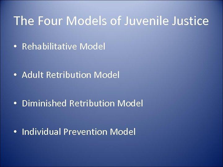 The Four Models of Juvenile Justice • Rehabilitative Model • Adult Retribution Model •