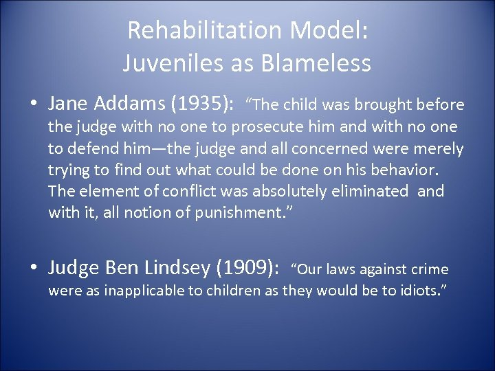 """Rehabilitation Model: Juveniles as Blameless • Jane Addams (1935): """"The child was brought before"""