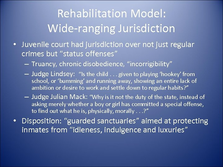 Rehabilitation Model: Wide-ranging Jurisdiction • Juvenile court had jurisdiction over not just regular crimes