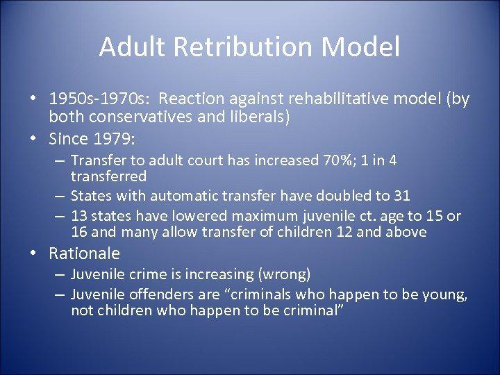 Adult Retribution Model • 1950 s-1970 s: Reaction against rehabilitative model (by both conservatives