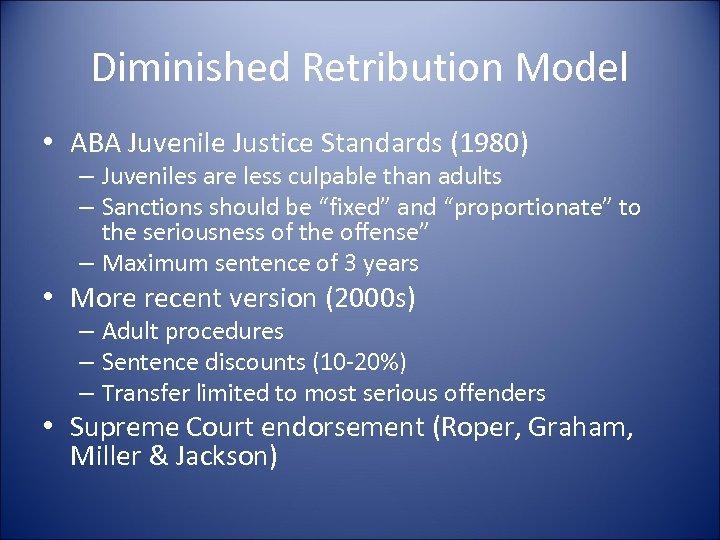 Diminished Retribution Model • ABA Juvenile Justice Standards (1980) – Juveniles are less culpable