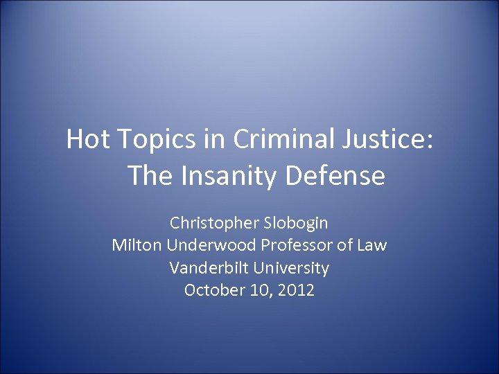 Hot Topics in Criminal Justice: The Insanity Defense Christopher Slobogin Milton Underwood Professor of