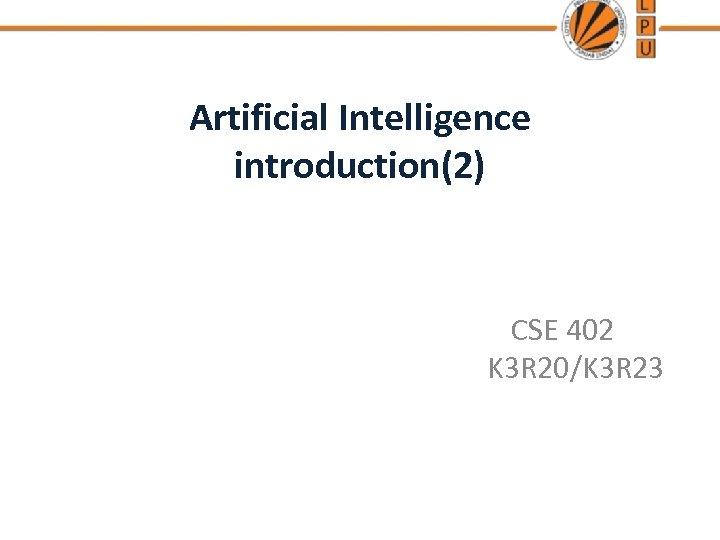 Artificial Intelligence introduction(2) CSE 402 K 3 R 20/K 3 R 23